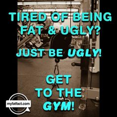 Tired of being fat and ugly? just be ugly!  get to the gym!  #funny #motivation