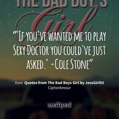 """""If you've wanted me to play Sexy Doctor you could've just asked."" -Cole Stone"" - from Quotes from The Bad Boys Girl by JessGirl93 (on Wattpad) https://www.wattpad.com/61977459?utm_source=ios&utm_medium=pinterest&utm_content=share_quote&wp_page=quote&wp_originator=hI2kvT85ngNGUp%2FzScbYmTSbltUiKTc%2FTrY1xS2YZ9X30xSZ4wX3xGGwjuVtixU6SGNkj061ndc6Bur8UXEmqEHlPZgvds2rga5dM9WcKQb9ZP9k84tgwbwheNl2c2Df #quote #wattpad"
