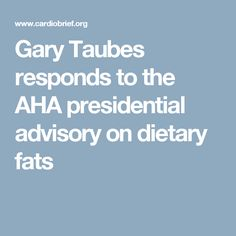 Gary Taubes responds to the AHA presidential advisory on dietary fats