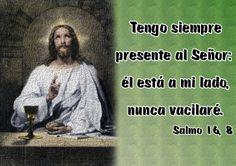 Tengo siempre presente al Señor: él está a mi lado, nunca vacilaré. (Salmo 16, 8)