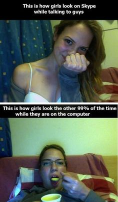 Aaaaaand because I never talk to guys on Skype I look like the second pic all the time.