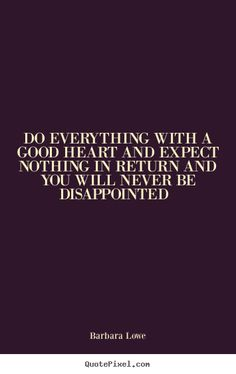 Do everything with a good heart...
