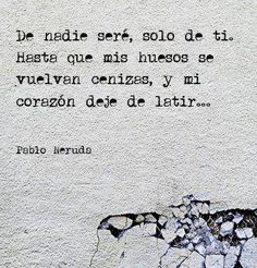 De nadie seré, sólo de ti. Hasta que mis huesos se vuelvan cenizas y mi corazón deje de latir. Neruda
