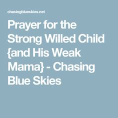 Prayer for the Strong Willed Child {and His Weak Mama} - Chasing Blue Skies