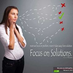 More we focus on problem, more it takes away from solution. Focus on Solutions.