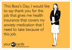 This Boss's Day, I would like to say thank you for the job that gives me health insurance that covers my anxiety medication that I need to take because of my last job. (Just kidding - it was too funny to pass up!)