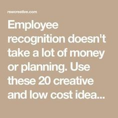 Employee recognition doesn't take a lot of money or planning. Use these 20 creative and low cost ideas to give employees the recognition they deserve. Employee Rewards, Employee Morale, Employee Appreciation Gifts, Volunteer Appreciation, Staff Morale, Incentives For Employees, Volunteer Gifts, Employee Gifts, Welcome New Employee