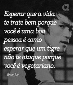 """""""Esperar que a vida te trate bem porque você é uma boa pessoa é como esperar que um tigre não te ataque porque você é vegetariano. – Bruce Lee"""" Veja outras frases no Portal Administradores"""