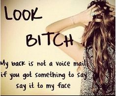 Ya!!! Or posting about me on Facebook! Be a real woman, if you can talk the talk you better be able to back it up!