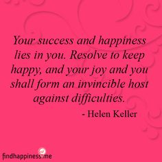 Your success and happiness lies in you. Resolve to keep happy, and your joy and you shall form an invincible host against difficulties. Inspiring Quotes About Life, Inspirational Quotes, Helen Keller Quotes, Overcoming Adversity, Life Words, Words Worth, Words Of Encouragement, Helping People, Finding Yourself