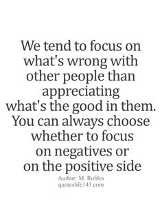 We tend to focus on what's wrong with other people than appreciating what's the good in them.  You can always choose whether to focus on negatives or on the positive side.
