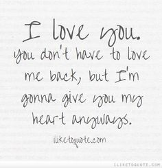 I love you. You don\'t have to love me back, but I\'m gonna give you my heart anyways.