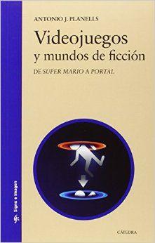 """Videojuegos y mundos de ficción : de """"Super Mario"""" a """"Portal"""" /Antonio J. Planells Madrid : Cátedra, 2015."""