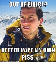 vape memes | OUT OF EJUICE? BETTER VAPE MY OWN PISS.