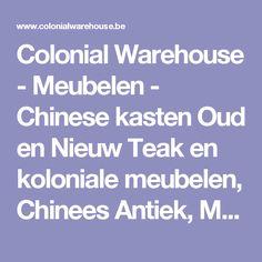 Colonial Warehouse - Meubelen - Chinese kasten Oud en Nieuw Teak en koloniale meubelen, Chinees Antiek, Maatwerk meubelen & Decoratie.