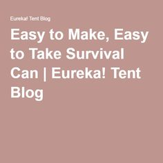 Easy to Make, Easy to Take Survival Can | Eureka! Tent Blog