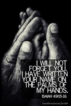 Isaiah 49:15-16 I will not forget you. I have written your name on the palms of my hands. Jesus Christ