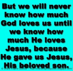 But we will never know how much God loves us until we know how much He loves Jesus, because He gave us Jesus, His beloved son. The best collection of quotes and sayings for every situation in life.