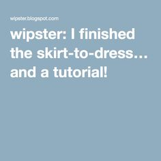 wipster: I finished the skirt-to-dress… and a tutorial!