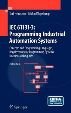 IEC 61131-3 Programming industrial automation systems : concepts and programming languages, requirements for programming systems, decision-making aids / Karl-Heinz John ; Michael Tiegelkamp