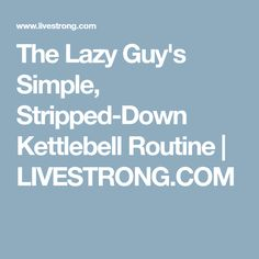 The Lazy Guy's Simple, Stripped-Down Kettlebell Routine | LIVESTRONG.COM