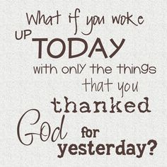 What if you woke up today with only the things that you thanked God for yesterday? #cdff #onlinedating #christianquotes #thankful #prayer