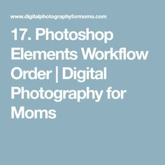 17. Photoshop Elements Workflow Order | Digital Photography for Moms