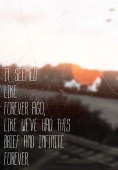 It seemed like forever ago, like we've had this brief and infinite forever.
