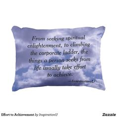 Effort to Achievement Accent Pillow - $34.95 - Effort to Achievement Accent Pillow - by #RGebbiePhoto @ #zazzle - #Inspiration #Motivation #Growth - From seeking spiritual enlightenment, to climbing the corporate ladder, the things a person seeks from life usually take effort to achieve. This is a quote by RGebbiePhoto, and presented here in our store at InspirationU. These words are set against a cloud covered sky.