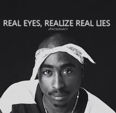 Real eyes, realize real lies. One of my favorite quotes from Tupac