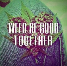 #weed be good together