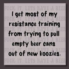 I get most of my resistance training from trying to pull empty beer cans out of new koozies.