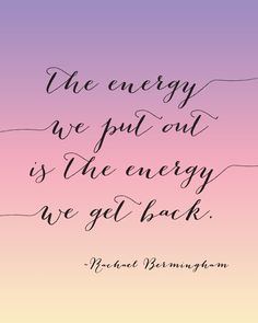 The energy we put out is the energy we get back.
