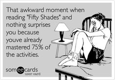That awkward moment when reading 'Fifty Shades' and nothing surprises you because youve already mastered 75% of the activities.