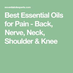 Best Essential Oils for Pain - Back, Nerve, Neck, Shoulder & Knee