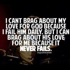 I can't brag about my love for God because I fail him daily. But I can brag about his love for me because it never fails. <3
