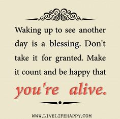 Waking up to see another day is a blessing. Don't take it for granted. Make it count and be happy that you're alive. | by deeplifequotes