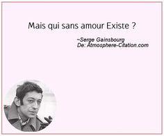 """""""Mais qui sans amour Existe ?"""" - [Serge Gainsbourg]"""