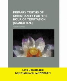 Primary truths of Christianity for the hour of temptation [signed R.N.]. (9781236166630) Robert Norton , ISBN-10: 1236166639  , ISBN-13: 978-1236166630 ,  , tutorials , pdf , ebook , torrent , downloads , rapidshare , filesonic , hotfile , megaupload , fileserve