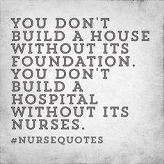"""You don't build a house without its foundation. You don't build a hospital without its nurses."""