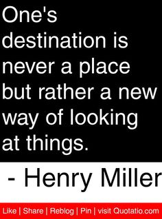 One's destination is never a place but rather a new way of looking at things. - Henry Miller #quotes #quotations