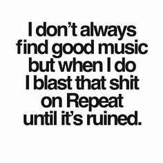 I don't always find good music but when I do I blast that shit on Repeat until it's ruined. I Love Music, Music Is Life, Good Music, Lyric Quotes, True Quotes, Funny Quotes, Quotes About Music, Music Quotes Deep, Breaking Benjamin
