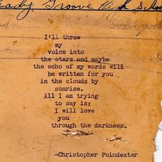 I'll throw my voice into the stars and maybe the echo of my words will be written for you in the clouds by sunrise. All I am trying to say is: I will love you through the darkness. ~ Christopher Poindexter
