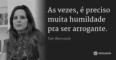 As vezes, é preciso muita humildade pra ser arrogante. — Tati Bernardi