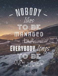 Nobody likes to be managed. But everybody longs to be included.