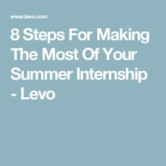 8 Steps For Making The Most Of Your Summer Internship - Levo