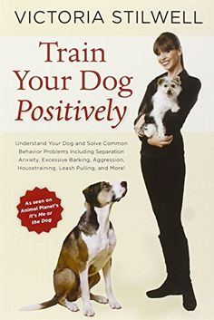 Train Your Dog Positively: Understand Your Dog and Solve Common Behavior Problems Including Separation Anxiety, Excessive Barking, Aggression, Housetraining, Leash Pulling, and More! by Victoria Stilwell
