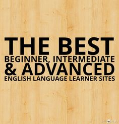 The Best Beginner, Intermediate, and Advanced English Language Learner Sites - amny of these would be helpful for anyone learning to use English better!
