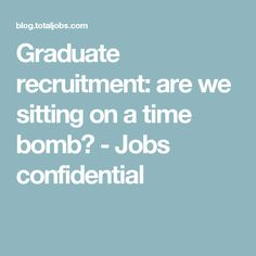 Graduate recruitment: are we sitting on a time bomb? - Jobs confidential