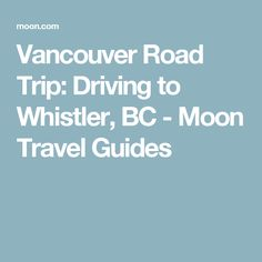 Vancouver Road Trip: Driving to Whistler, BC - Moon Travel Guides